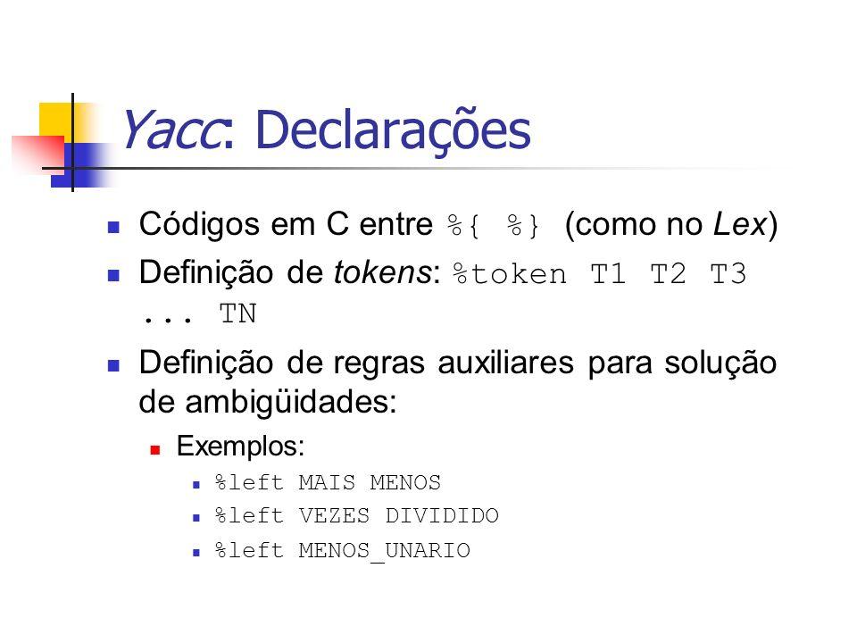 Yacc: Declarações Códigos em C entre %{ %} (como no Lex) Definição de tokens: %token T1 T2 T3... TN Definição de regras auxiliares para solução de amb