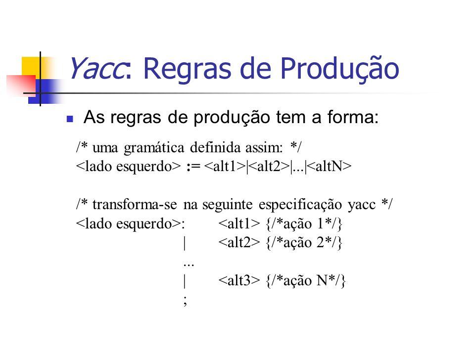 Yacc: Regras de Produção /* uma gramática definida assim: */ := | |...| /* transforma-se na seguinte especificação yacc */ : {/*ação 1*/} | {/*ação 2*