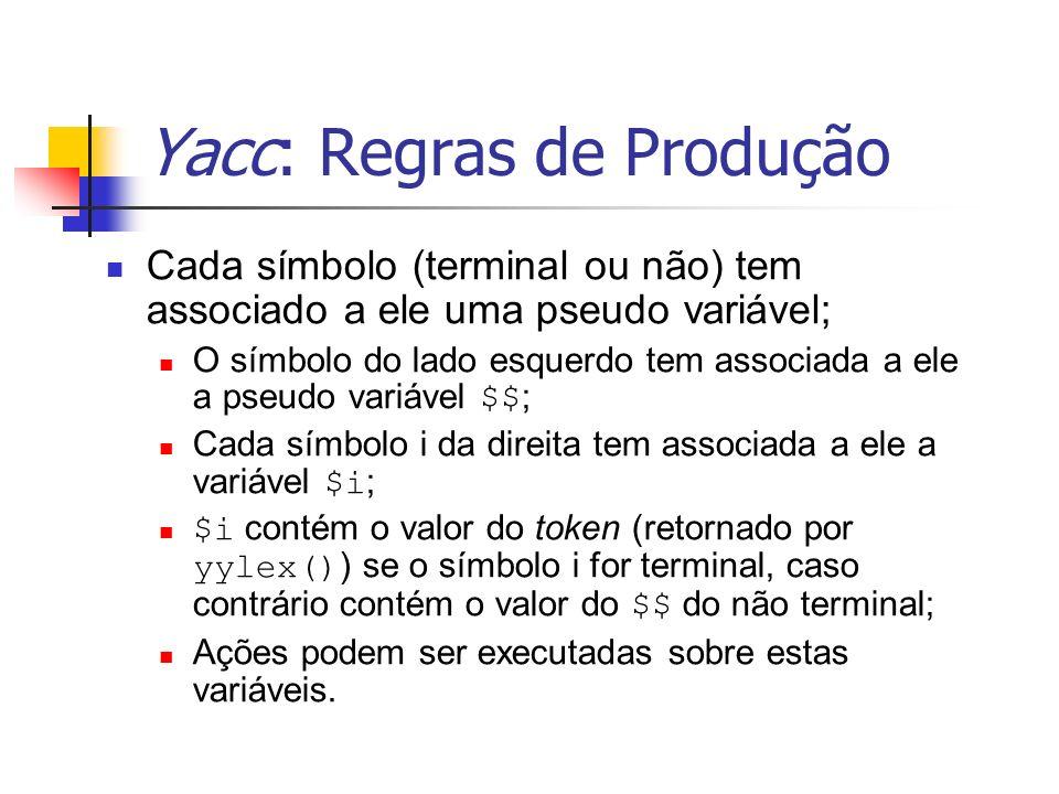 Yacc: Regras de Produção Cada símbolo (terminal ou não) tem associado a ele uma pseudo variável; O símbolo do lado esquerdo tem associada a ele a pseu