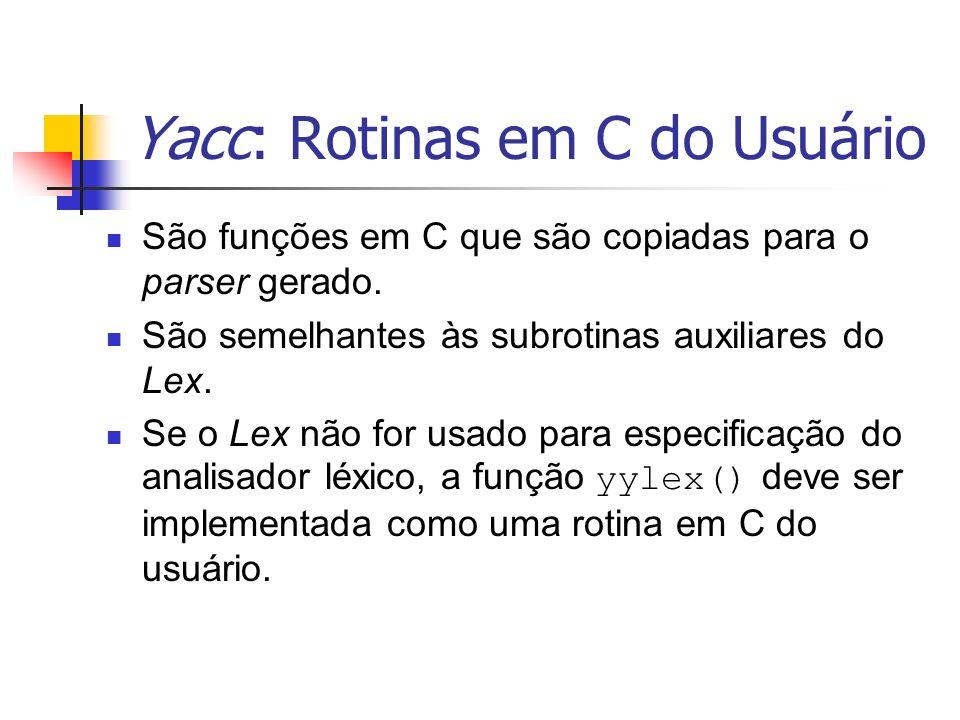 Yacc: Rotinas em C do Usuário São funções em C que são copiadas para o parser gerado. São semelhantes às subrotinas auxiliares do Lex. Se o Lex não fo