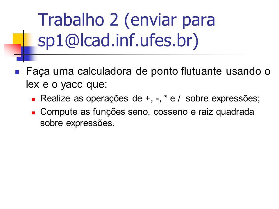 Trabalho 2 (enviar para sp1@lcad.inf.ufes.br) Faça uma calculadora de ponto flutuante usando o lex e o yacc que: Realize as operações de +, -, * e / s