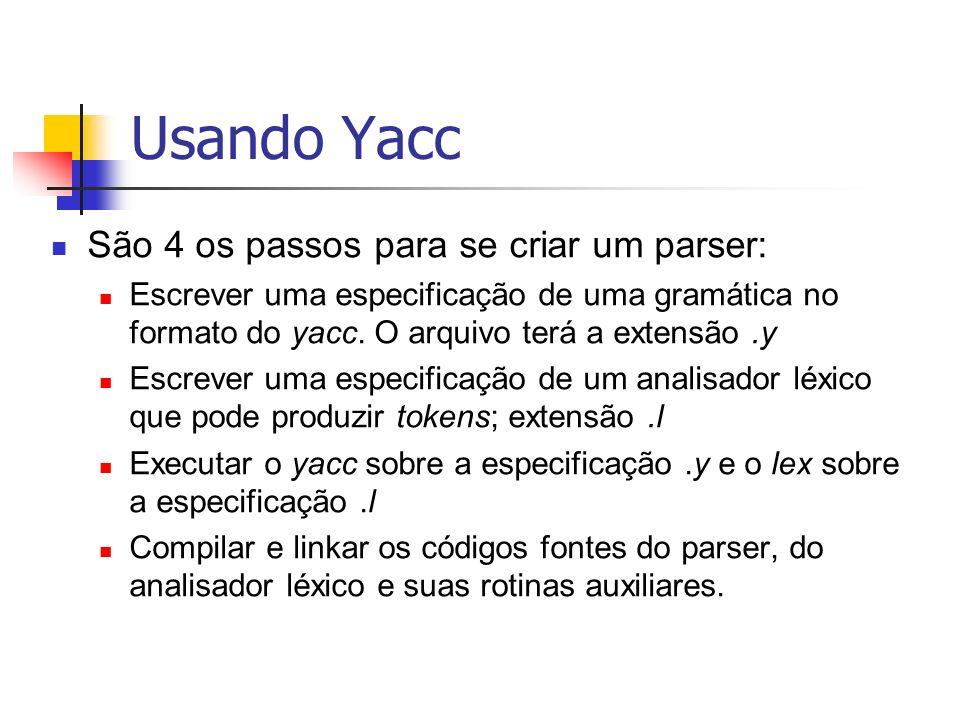 Usando Yacc São 4 os passos para se criar um parser: Escrever uma especificação de uma gramática no formato do yacc. O arquivo terá a extensão.y Escre