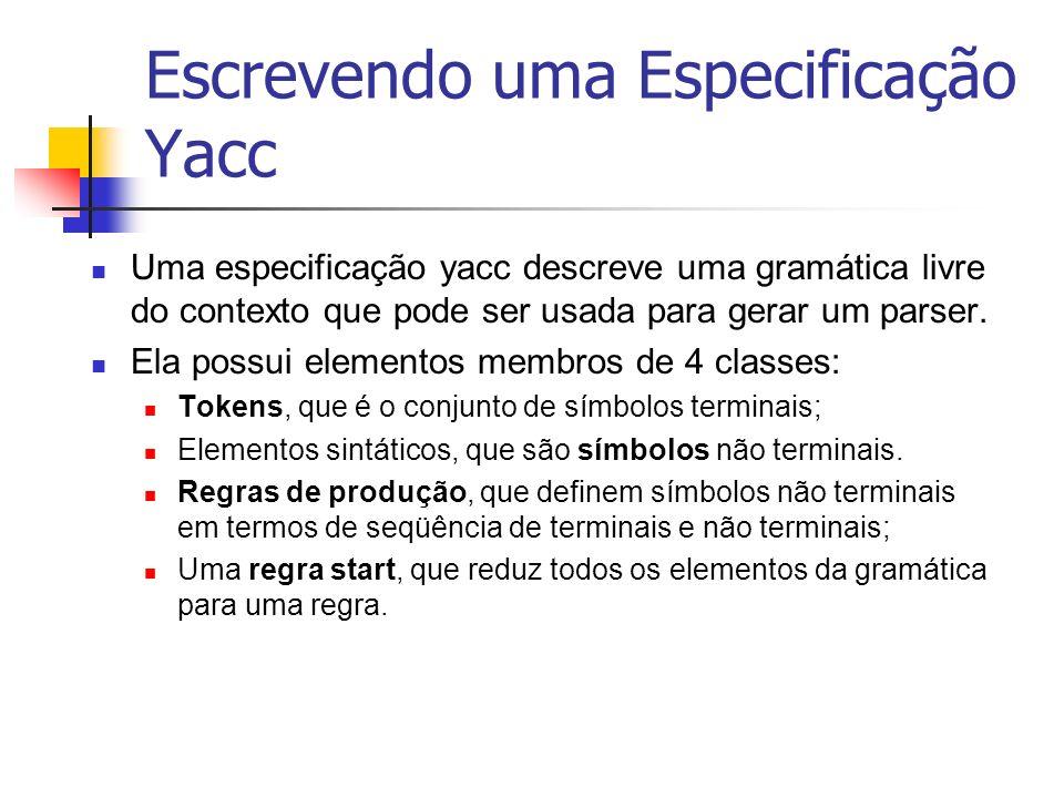 Escrevendo uma Especificação Yacc Uma especificação yacc descreve uma gramática livre do contexto que pode ser usada para gerar um parser. Ela possui