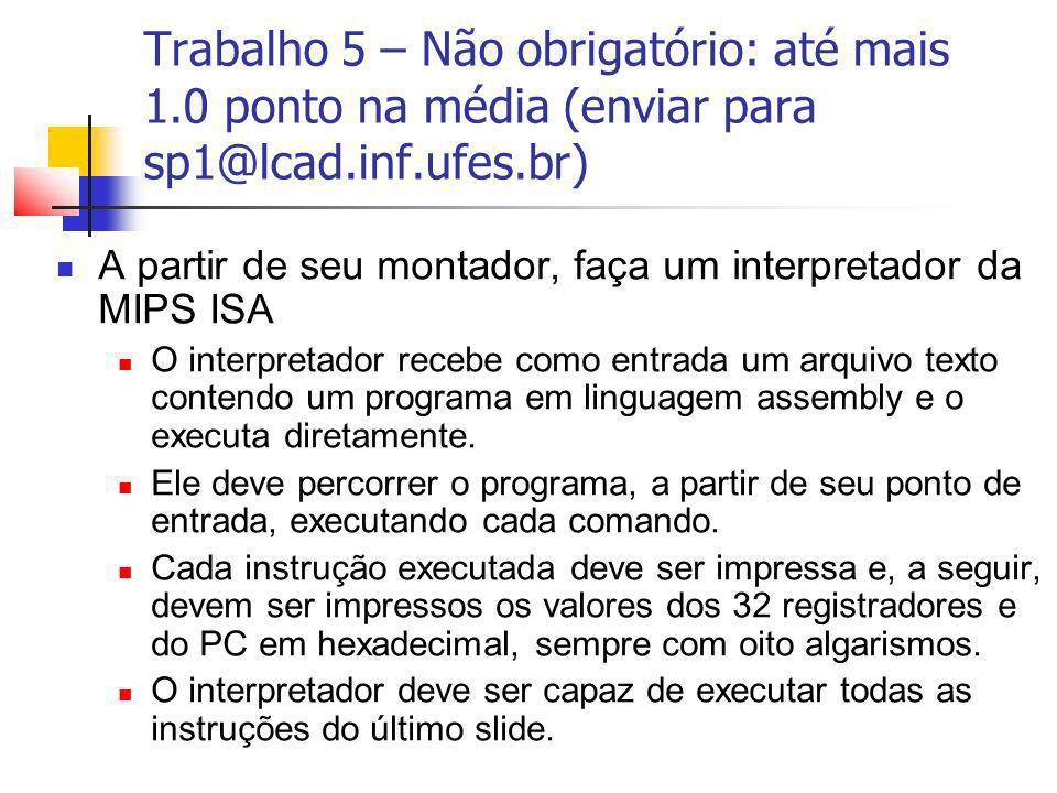Trabalho 5 – Não obrigatório: até mais 1.0 ponto na média (enviar para sp1@lcad.inf.ufes.br) A partir de seu montador, faça um interpretador da MIPS I