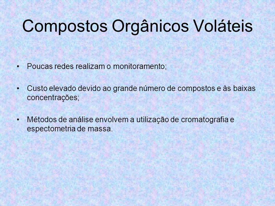 Compostos Orgânicos Voláteis Poucas redes realizam o monitoramento; Custo elevado devido ao grande número de compostos e às baixas concentrações; Méto