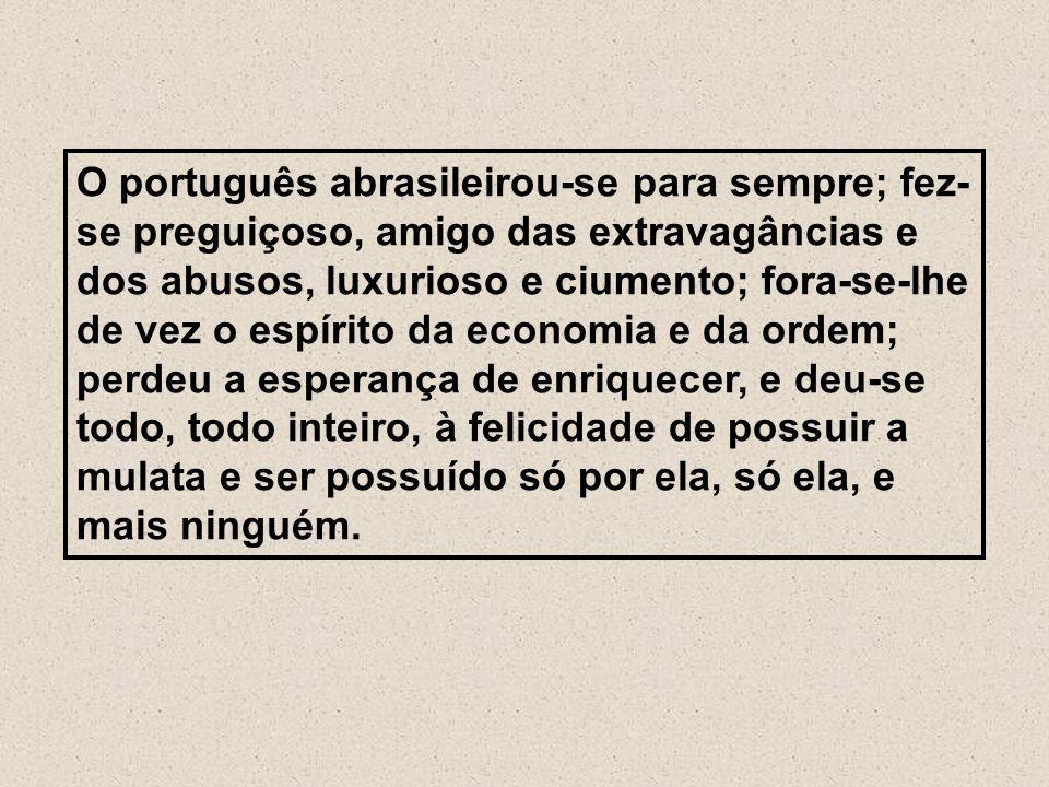 O português abrasileirou-se para sempre; fez- se preguiçoso, amigo das extravagâncias e dos abusos, luxurioso e ciumento; fora-se-lhe de vez o espírit