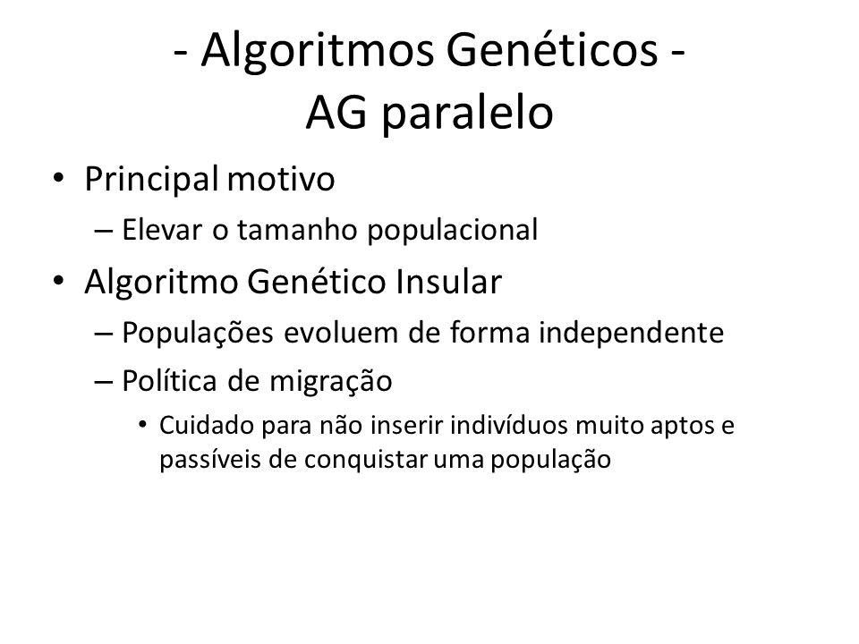 - Algoritmos Genéticos - AG paralelo Principal motivo – Elevar o tamanho populacional Algoritmo Genético Insular – Populações evoluem de forma independente – Política de migração Cuidado para não inserir indivíduos muito aptos e passíveis de conquistar uma população