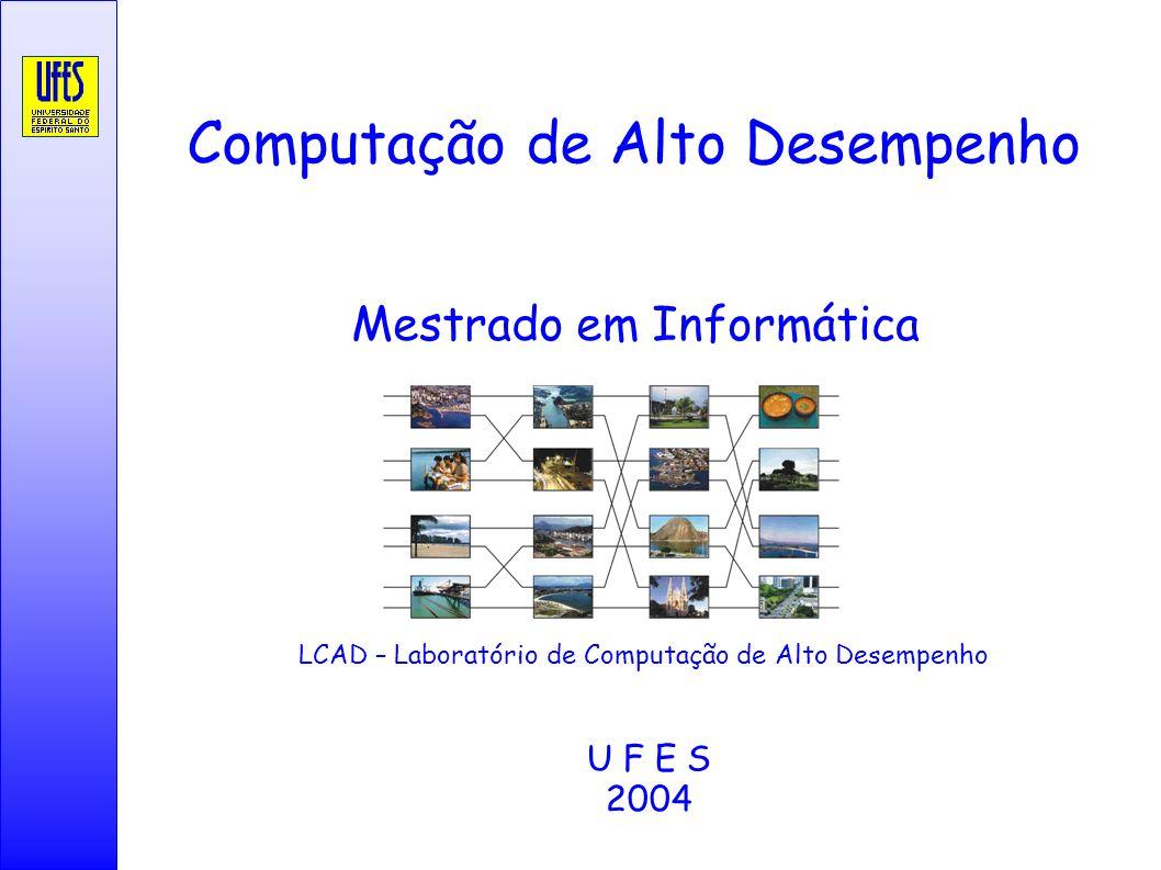 Computação de Alto Desempenho Mestrado em Informática U F E S 2004 LCAD – Laboratório de Computação de Alto Desempenho