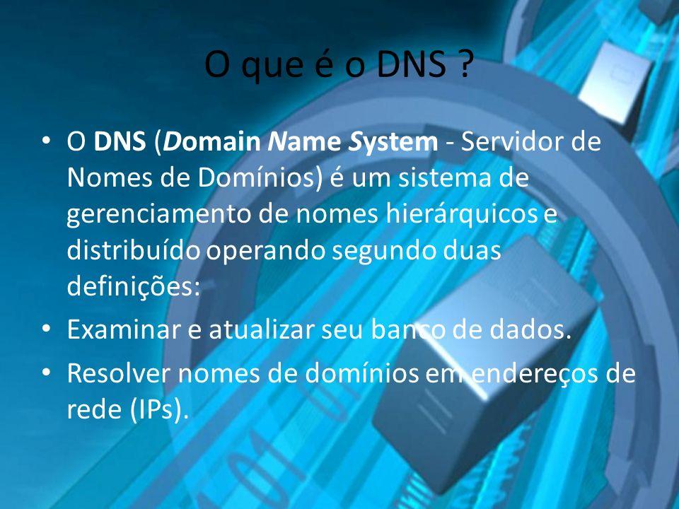 O que é o DNS ? O DNS (Domain Name System - Servidor de Nomes de Domínios) é um sistema de gerenciamento de nomes hierárquicos e distribuído operando