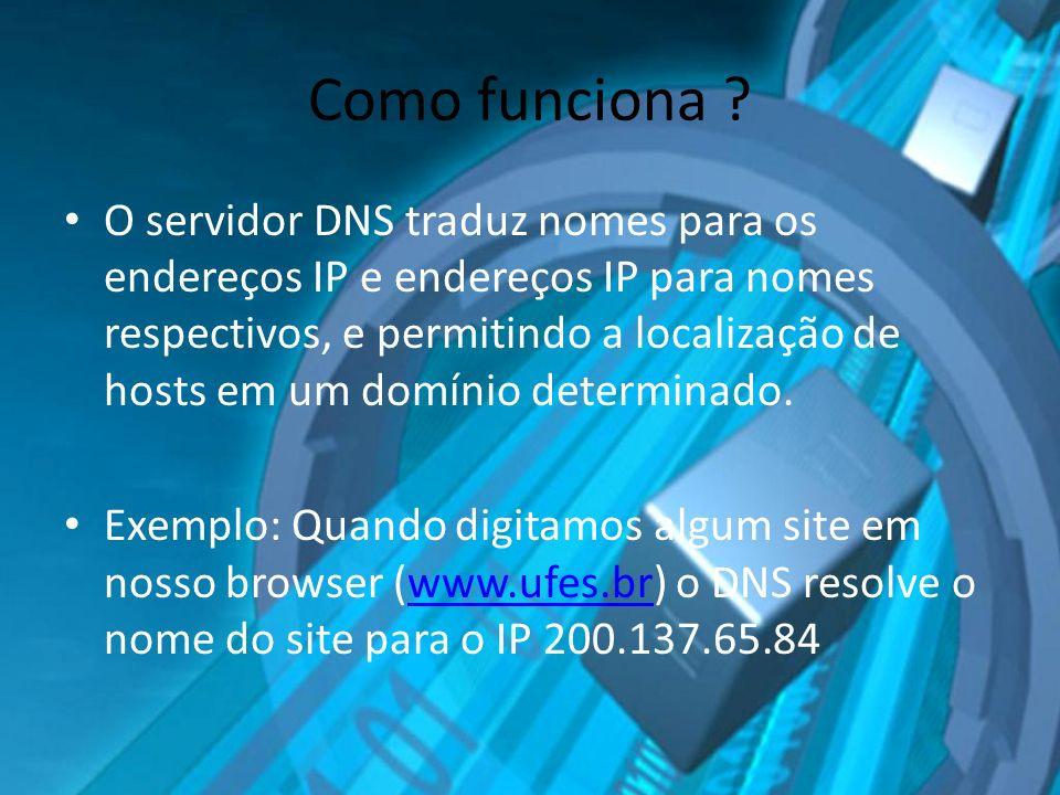Como funciona ? O servidor DNS traduz nomes para os endereços IP e endereços IP para nomes respectivos, e permitindo a localização de hosts em um domí