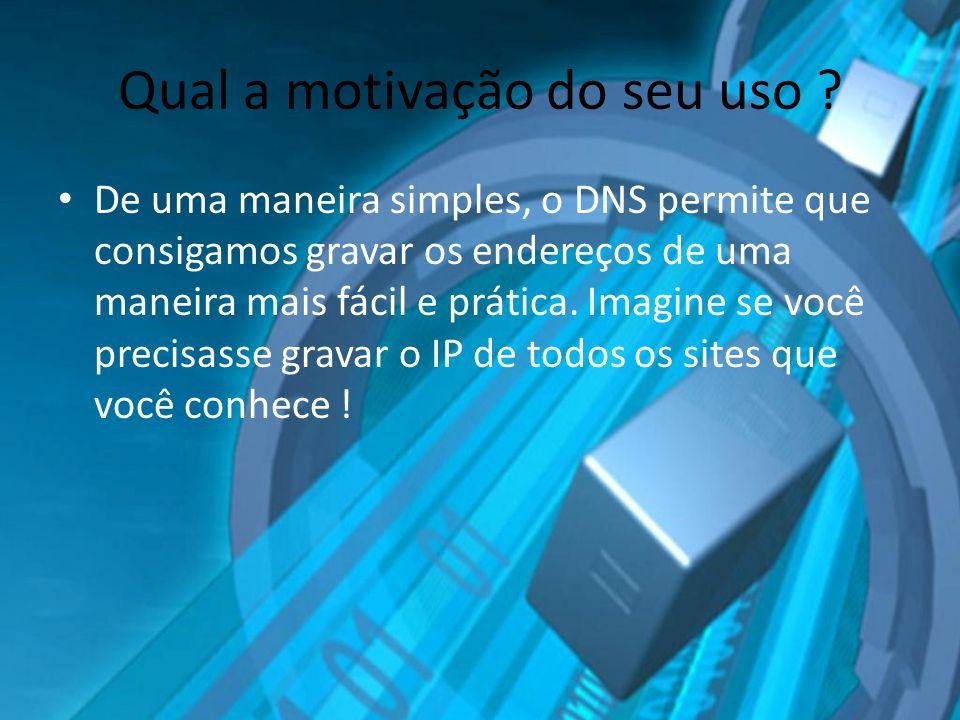 Qual a motivação do seu uso ? De uma maneira simples, o DNS permite que consigamos gravar os endereços de uma maneira mais fácil e prática. Imagine se