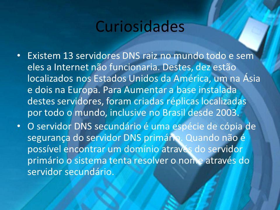 Curiosidades Existem 13 servidores DNS raiz no mundo todo e sem eles a Internet não funcionaria. Destes, dez estão localizados nos Estados Unidos da A