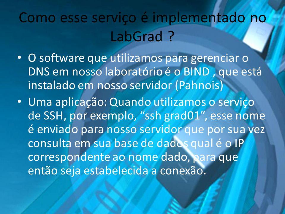 Como esse serviço é implementado no LabGrad ? O software que utilizamos para gerenciar o DNS em nosso laboratório é o BIND, que está instalado em noss