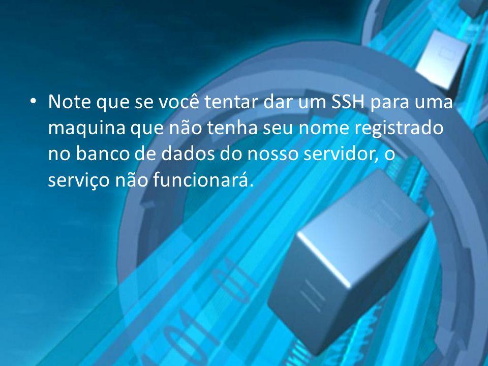 Note que se você tentar dar um SSH para uma maquina que não tenha seu nome registrado no banco de dados do nosso servidor, o serviço não funcionará.
