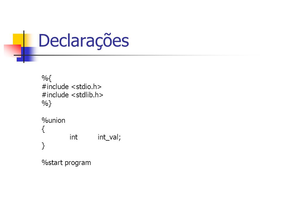 %{ #include %} %union { int int_val; } %start program Declarações