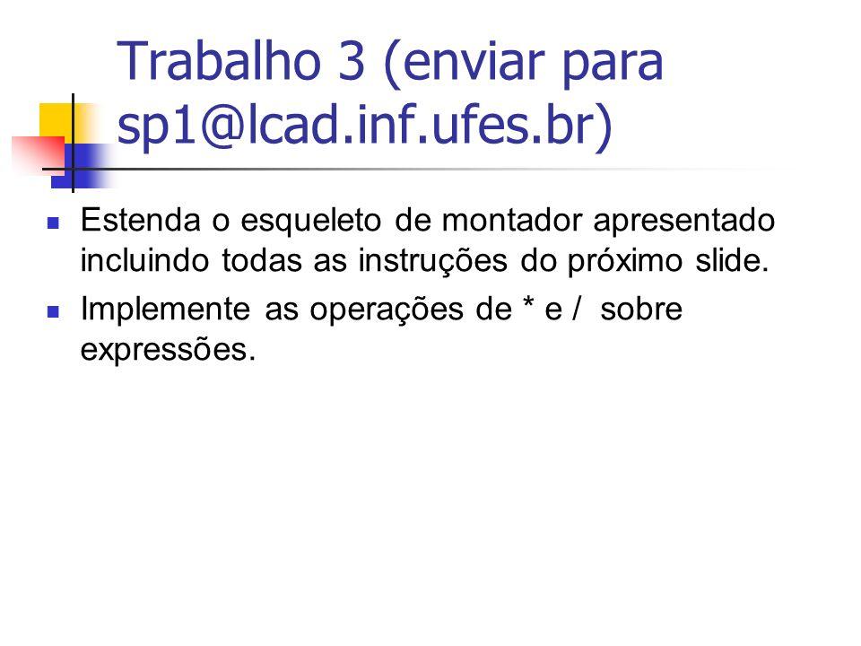 Trabalho 3 (enviar para sp1@lcad.inf.ufes.br) Estenda o esqueleto de montador apresentado incluindo todas as instruções do próximo slide. Implemente a