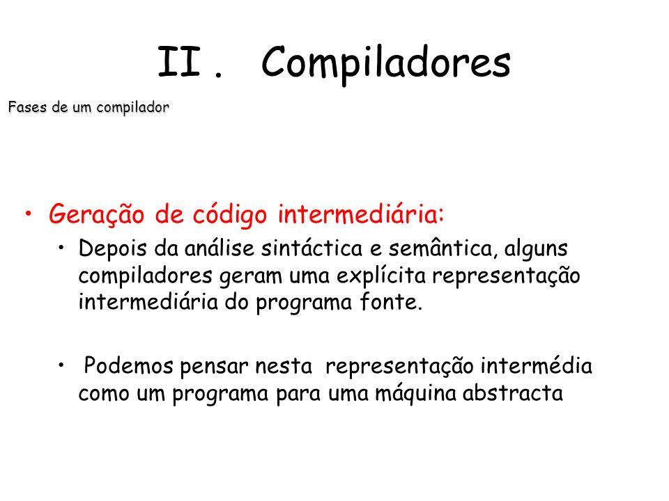II. Compiladores Fases de um compilador Detecção de erros e aviso do erro: Cada fase pode encontrar erros. Porém, depois de descobrir um erro, a fase