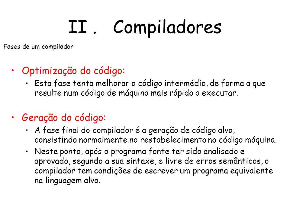 II. Compiladores Fases de um compilador Geração de código intermediária: Depois da análise sintáctica e semântica, alguns compiladores geram uma explí