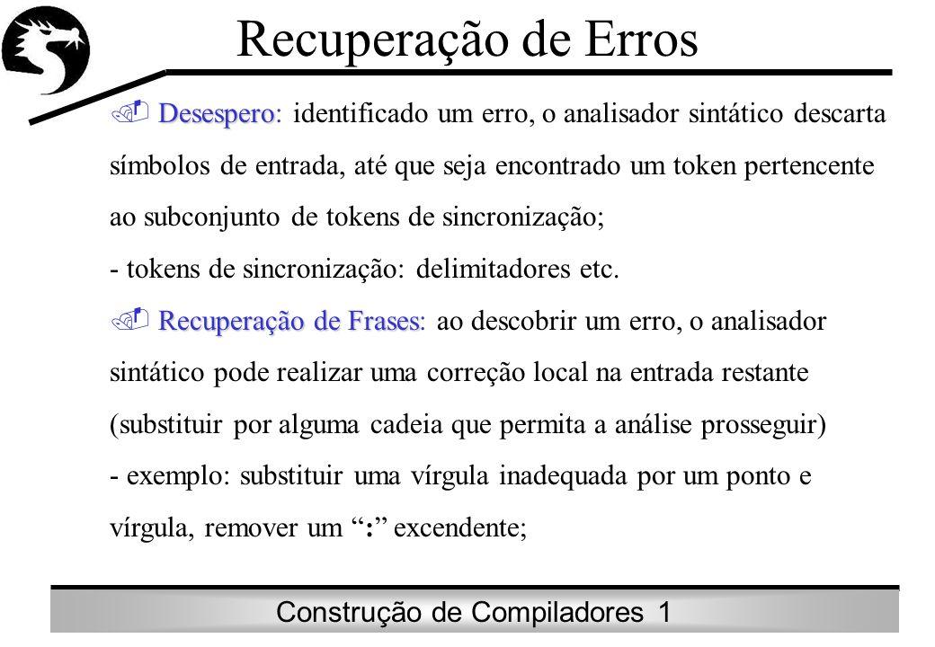 Construção de Compiladores 1 Recuperação de Erros Desespero Desespero: identificado um erro, o analisador sintático descarta símbolos de entrada, até