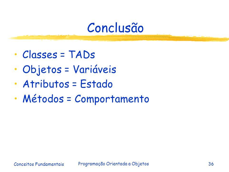 Conceitos Fundamentais Programação Orientada a Objetos36 Conclusão Classes = TADs Objetos = Variáveis Atributos = Estado Métodos = Comportamento