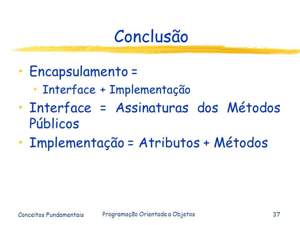 Conceitos Fundamentais Programação Orientada a Objetos37 Conclusão Encapsulamento = Interface + Implementação Interface = Assinaturas dos Métodos Públ