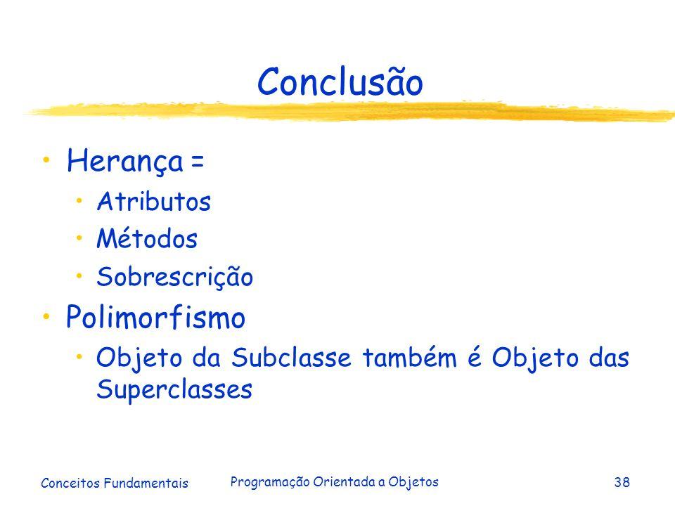 Conceitos Fundamentais Programação Orientada a Objetos38 Conclusão Herança = Atributos Métodos Sobrescrição Polimorfismo Objeto da Subclasse também é