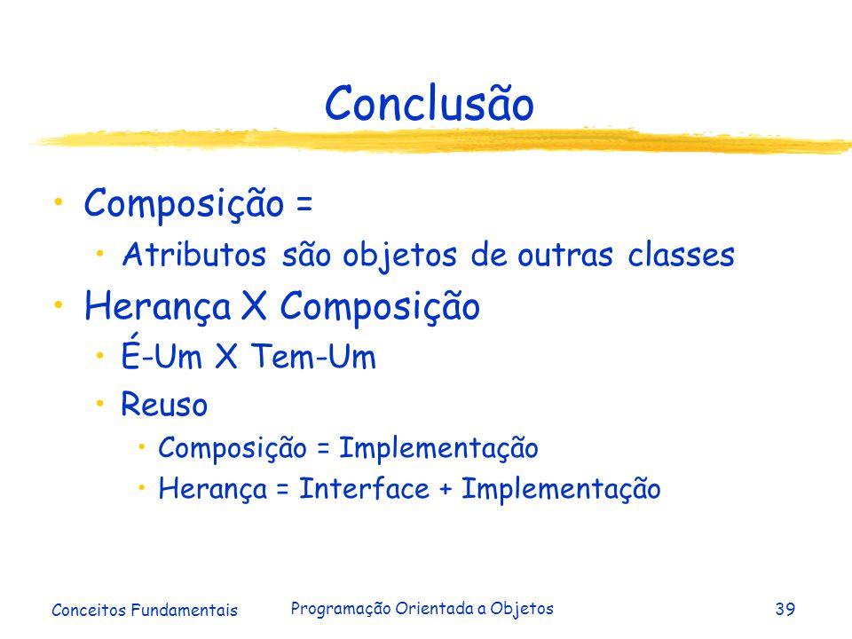 Conceitos Fundamentais Programação Orientada a Objetos39 Conclusão Composição = Atributos são objetos de outras classes Herança X Composição É-Um X Te