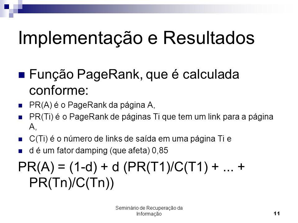 Seminário de Recuperação da Informação11 Implementação e Resultados Função PageRank, que é calculada conforme: PR(A) é o PageRank da página A, PR(Ti)