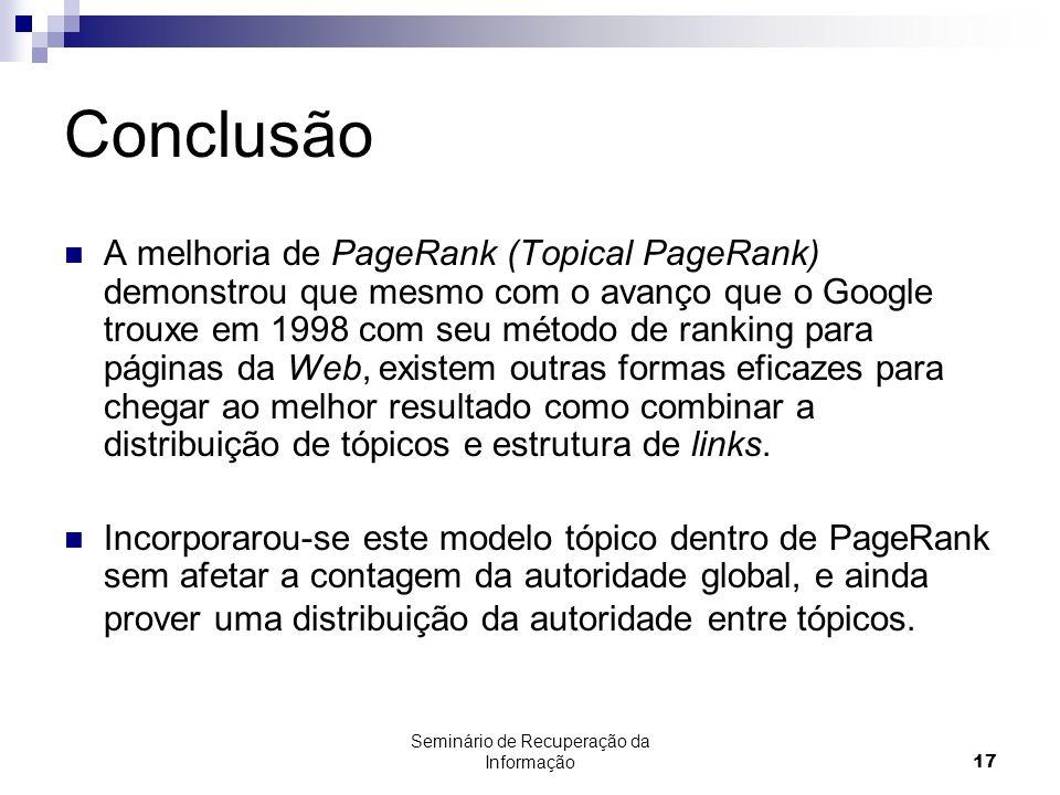 Seminário de Recuperação da Informação17 Conclusão A melhoria de PageRank (Topical PageRank) demonstrou que mesmo com o avanço que o Google trouxe em