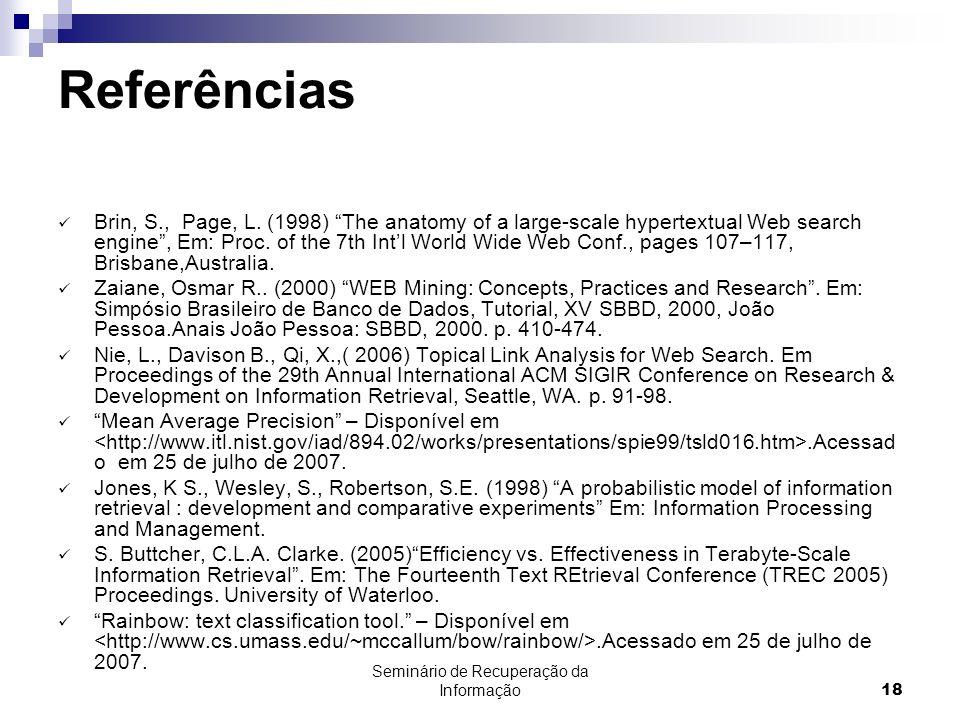 Seminário de Recuperação da Informação18 Referências Brin, S., Page, L. (1998) The anatomy of a large-scale hypertextual Web search engine, Em: Proc.