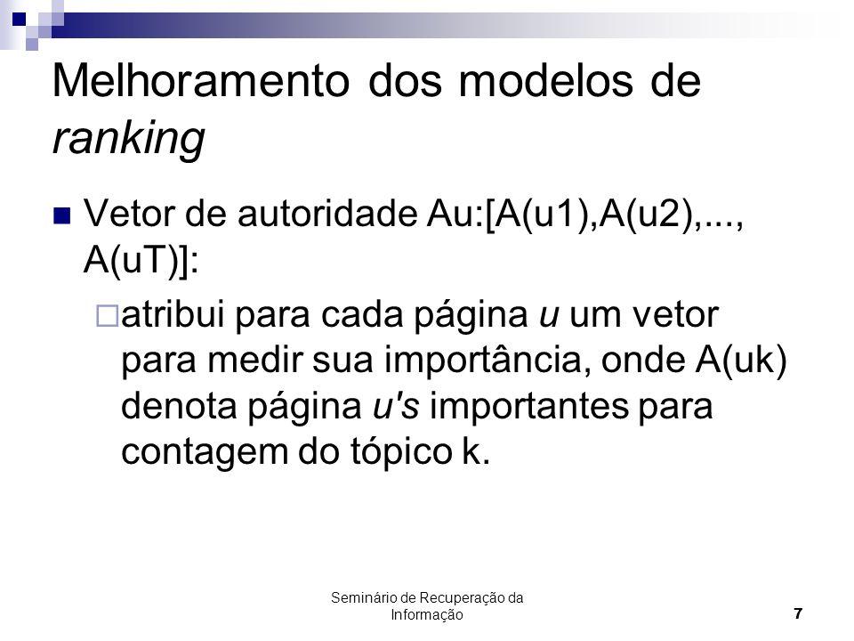 Seminário de Recuperação da Informação7 Melhoramento dos modelos de ranking Vetor de autoridade Au:[A(u1),A(u2),..., A(uT)]: atribui para cada página