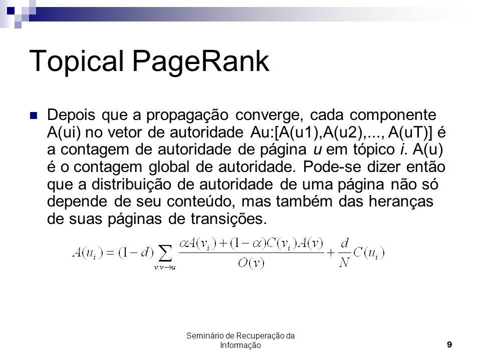 Seminário de Recuperação da Informação9 Topical PageRank Depois que a propagação converge, cada componente A(ui) no vetor de autoridade Au:[A(u1),A(u2