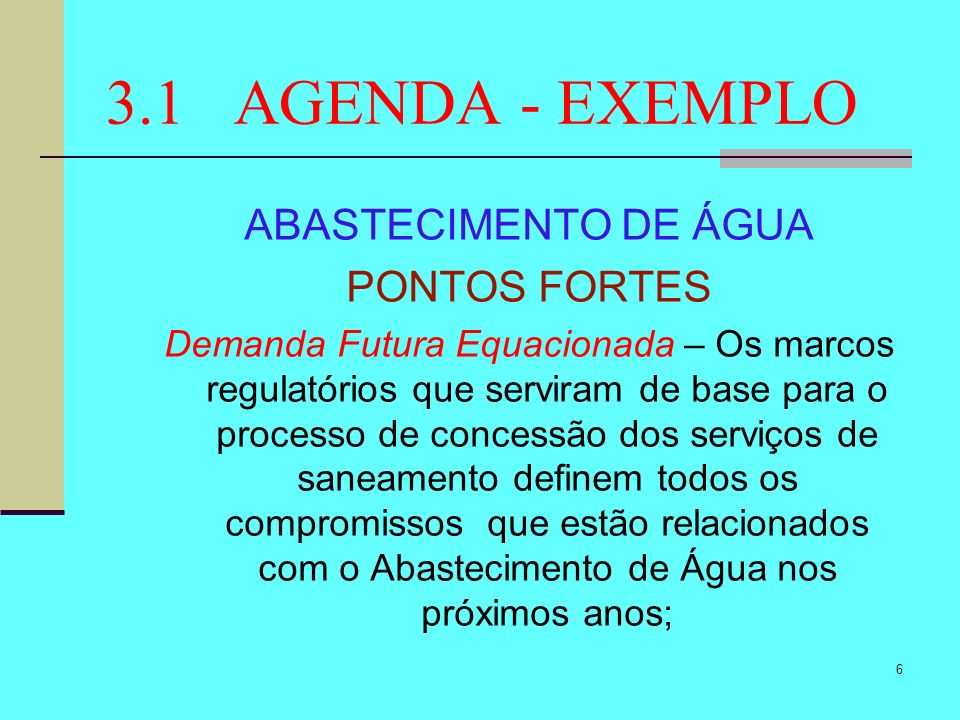 6 3.1 AGENDA - EXEMPLO ABASTECIMENTO DE ÁGUA PONTOS FORTES Demanda Futura Equacionada – Os marcos regulatórios que serviram de base para o processo de