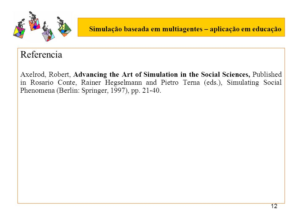 12 Simulação baseada em multiagentes – aplicação em educação Referencia Axelrod, Robert, Advancing the Art of Simulation in the Social Sciences, Published in Rosario Conte, Rainer Hegselmann and Pietro Terna (eds.), Simulating Social Phenomena (Berlin: Springer, 1997), pp.