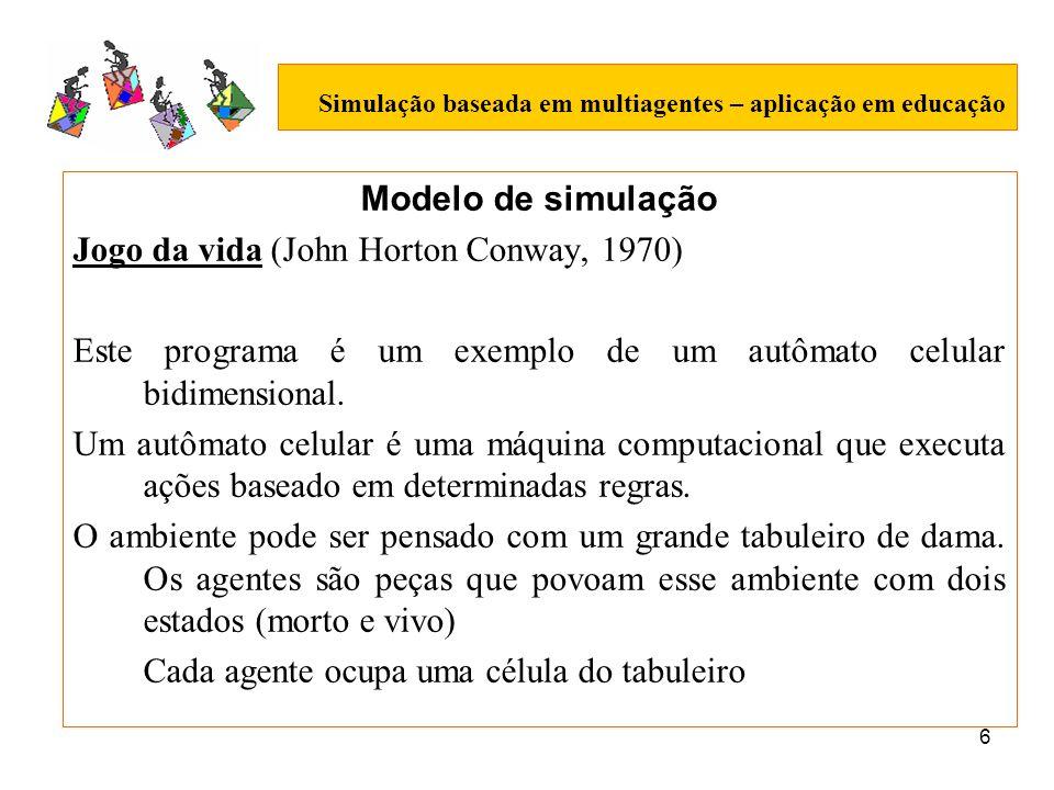 6 Simulação baseada em multiagentes – aplicação em educação Modelo de simulação Jogo da vida (John Horton Conway, 1970) Este programa é um exemplo de um autômato celular bidimensional.