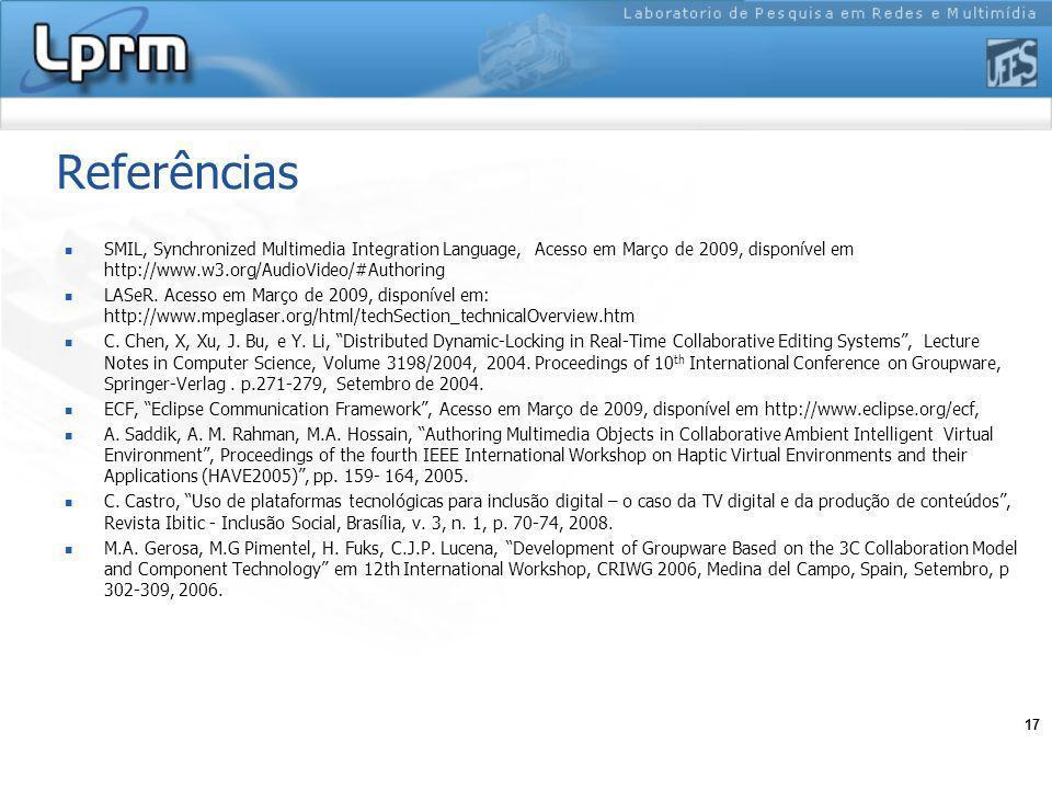 17 Referências SMIL, Synchronized Multimedia Integration Language, Acesso em Março de 2009, disponível em http://www.w3.org/AudioVideo/#Authoring LASeR.