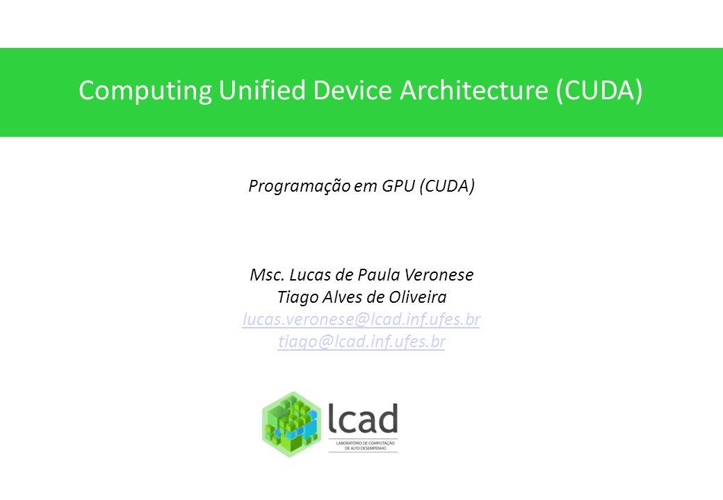 Computing Unified Device Architecture (CUDA) Programação em GPU (CUDA) Msc. Lucas de Paula Veronese Tiago Alves de Oliveira lucas.veronese@lcad.inf.uf