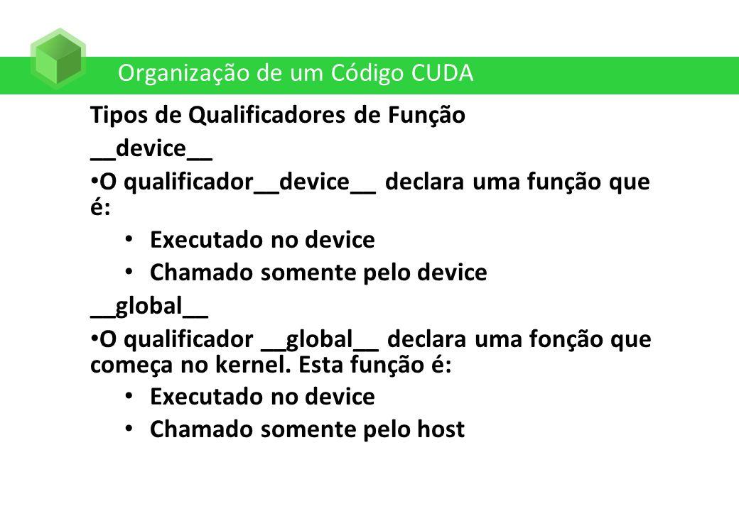 Organização de um Código CUDA Tipos de Qualificadores de Função __device__ O qualificador__device__ declara uma função que é: Executado no device Cham