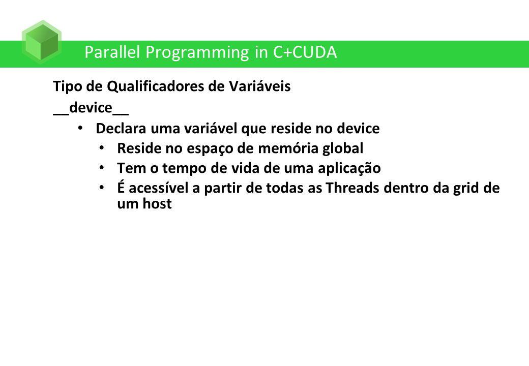 Parallel Programming in C+CUDA Tipo de Qualificadores de Variáveis __device__ Declara uma variável que reside no device Reside no espaço de memória gl