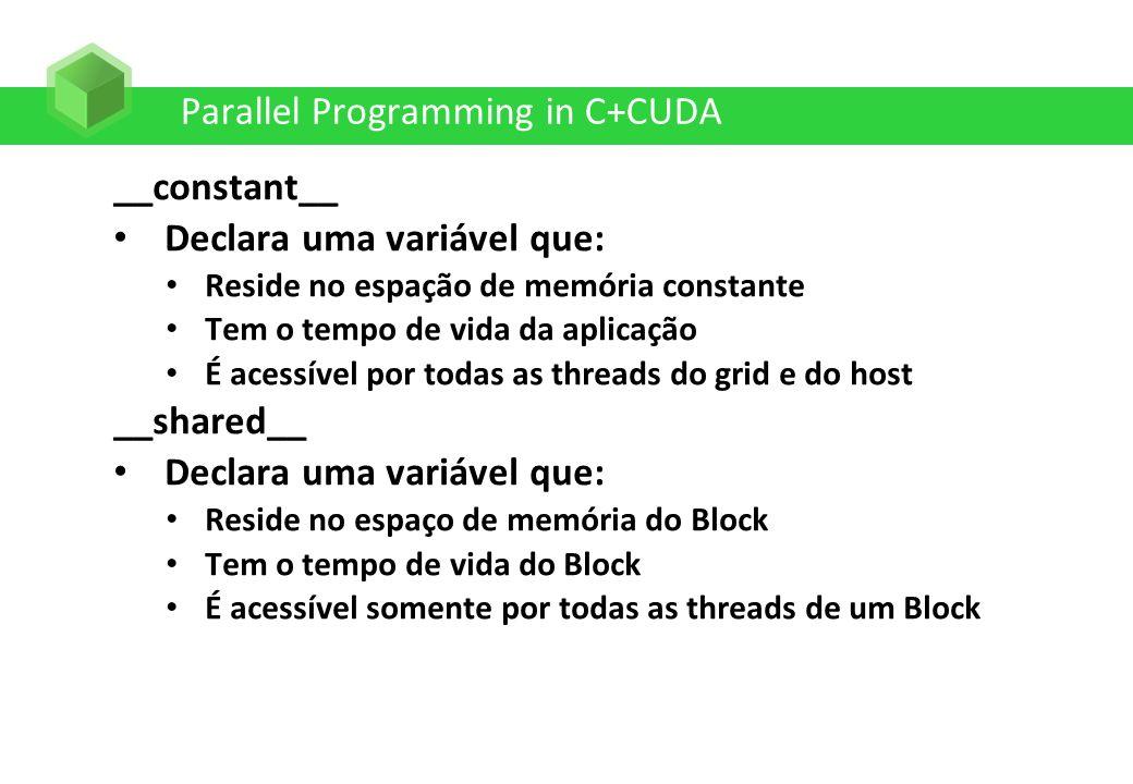 Parallel Programming in C+CUDA __constant__ Declara uma variável que: Reside no espação de memória constante Tem o tempo de vida da aplicação É acessí