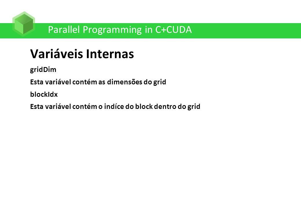 Parallel Programming in C+CUDA Variáveis Internas gridDim Esta variável contém as dimensões do grid blockIdx Esta variável contém o indíce do block de
