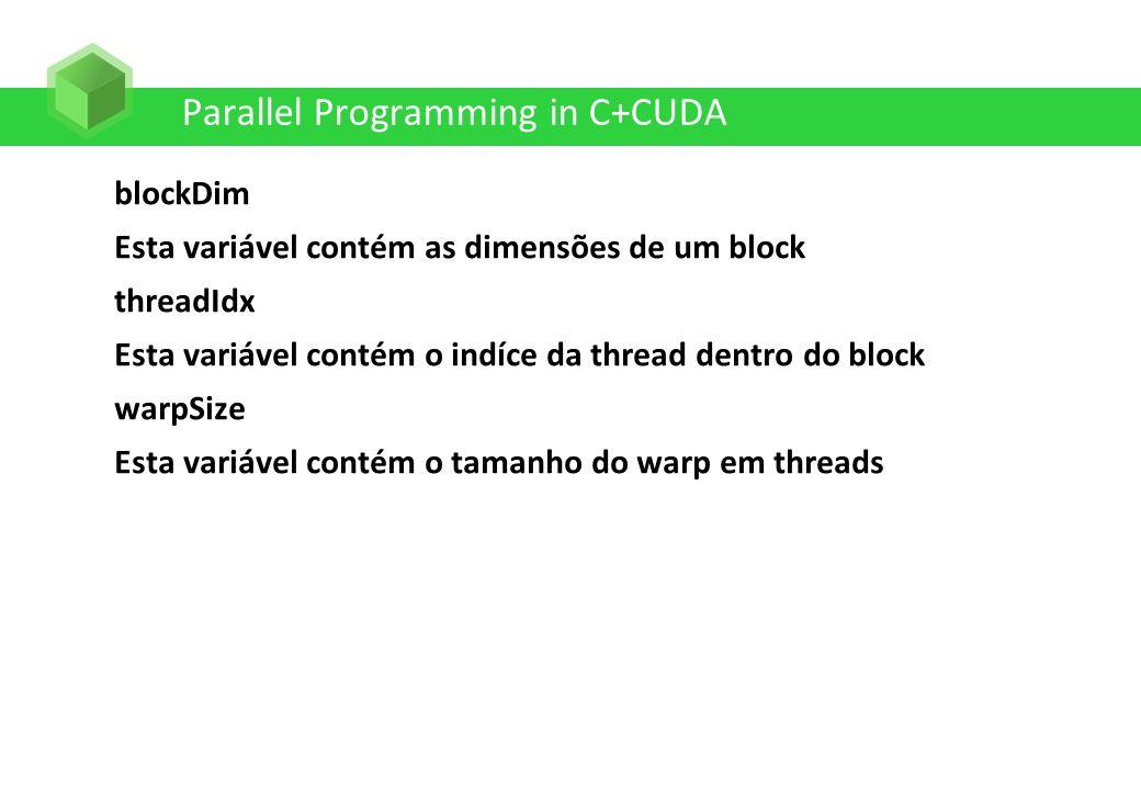 Parallel Programming in C+CUDA blockDim Esta variável contém as dimensões de um block threadIdx Esta variável contém o indíce da thread dentro do bloc
