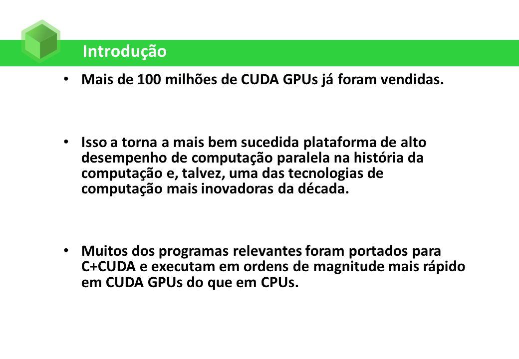 Introdução Mais de 100 milhões de CUDA GPUs já foram vendidas. Isso a torna a mais bem sucedida plataforma de alto desempenho de computação paralela n