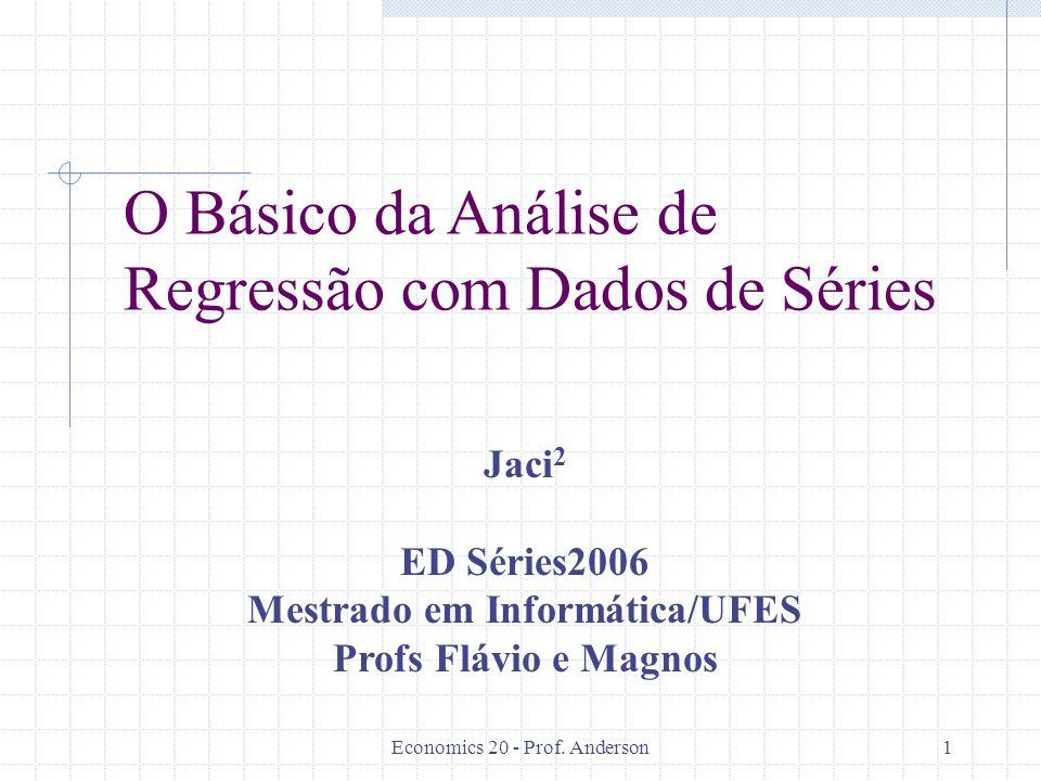 Economics 20 - Prof. Anderson1 O Básico da Análise de Regressão com Dados de Séries Jaci 2 ED Séries2006 Mestrado em Informática/UFES Profs Flávio e M