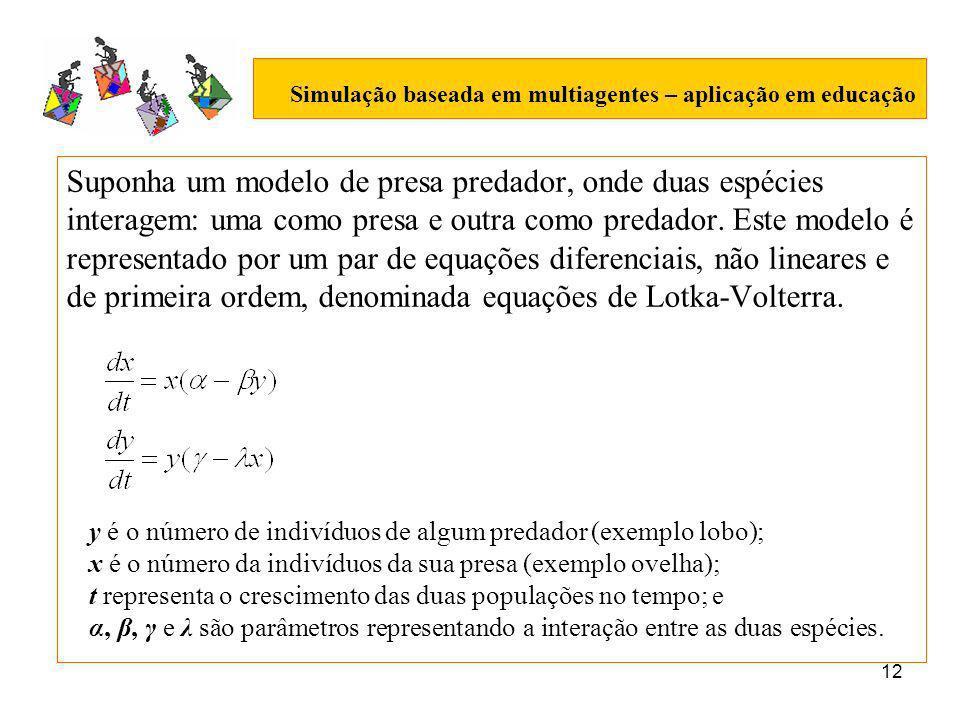 12 Simulação baseada em multiagentes – aplicação em educação Suponha um modelo de presa predador, onde duas espécies interagem: uma como presa e outra como predador.