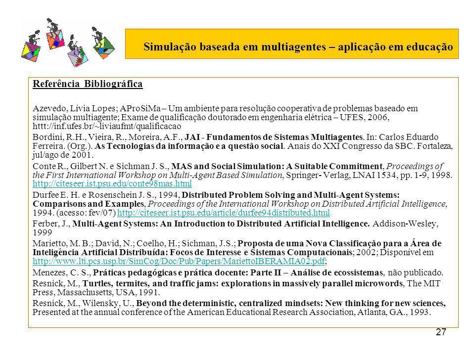 27 Simulação baseada em multiagentes – aplicação em educação Referência Bibliográfica Azevedo, Lívia Lopes; AProSiMa – Um ambiente para resolução cooperativa de problemas baseado em simulação multiagente; Exame de qualificação doutorado em engenharia elétrica – UFES, 2006, httt://inf.ufes.br/~liviaufmt/qualificacao Bordini, R.H., Vieira, R., Moreira, A.F., JAI - Fundamentos de Sistemas Multiagentes.