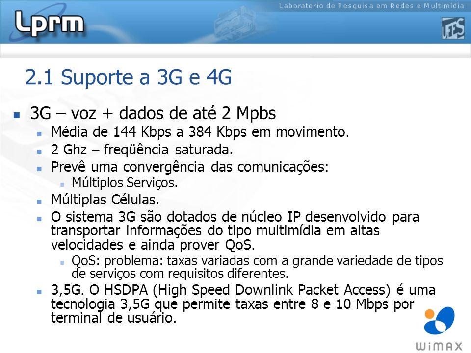 2.1 Suporte a 3G e 4G 3G – voz + dados de até 2 Mpbs Média de 144 Kbps a 384 Kbps em movimento. 2 Ghz – freqüência saturada. Prevê uma convergência da