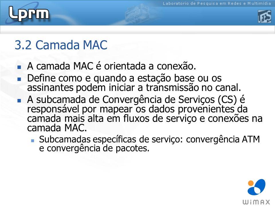3.2 Camada MAC A camada MAC é orientada a conexão. Define como e quando a estação base ou os assinantes podem iniciar a transmissão no canal. A subcam