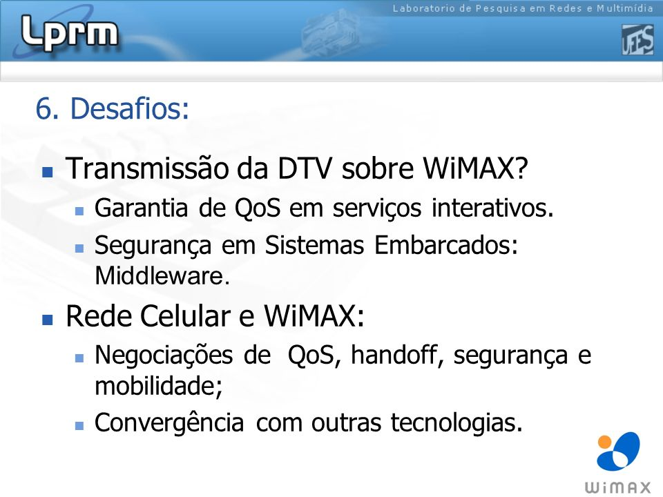 6. Desafios: Transmissão da DTV sobre WiMAX? Garantia de QoS em serviços interativos. Segurança em Sistemas Embarcados: Middleware. Rede Celular e WiM