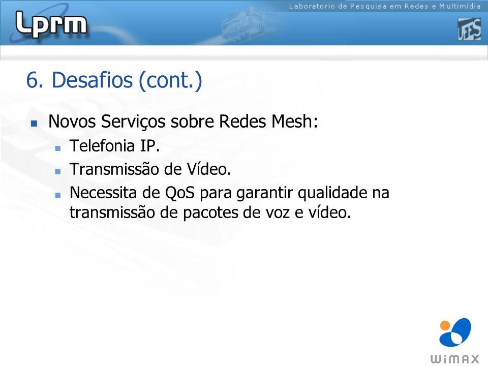 6. Desafios (cont.) Novos Serviços sobre Redes Mesh: Telefonia IP. Transmissão de Vídeo. Necessita de QoS para garantir qualidade na transmissão de pa